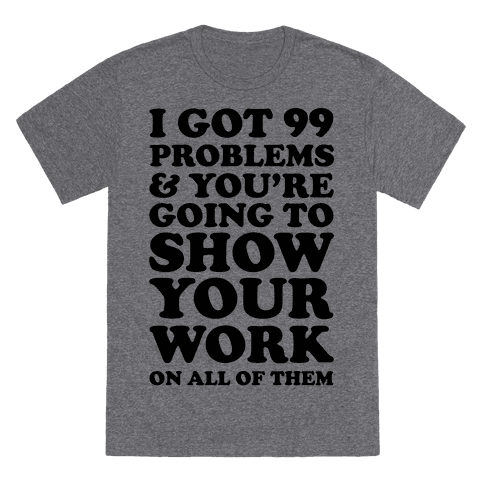 6010-heathered_gray_nl-z1-t-i-got-99-problems-and-you-re-going-to-show-your-work-on-all-of-them.png